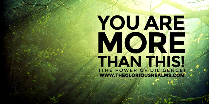 You Are More Than This! – The Power of Diligence