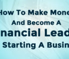 How To Make Money And Become A Financial Leader By Starting A Business