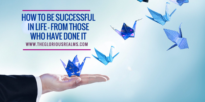 How to be a success in Life – from those who have done it