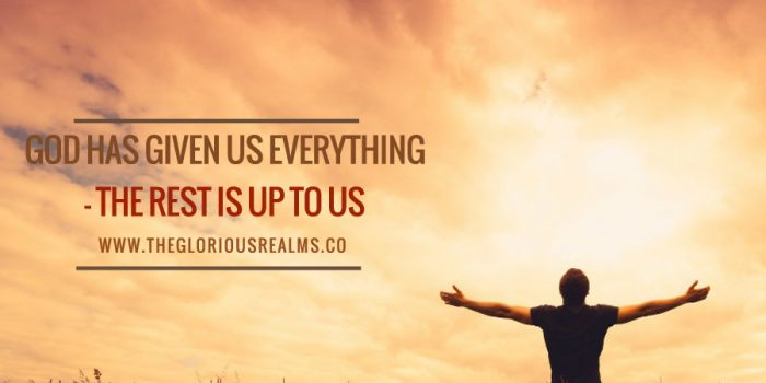 God has given us everything  – The rest is up to us
